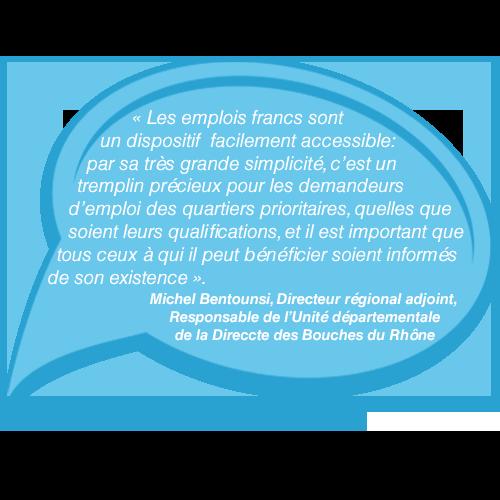 Michel Bentounsi dit : Les emplois francs sont un dispositif  facilement accessible : par sa très grande simplicité, c'est un tremplin précieux pour les demandeurs d'emploi des quartiers prioritaires, quelles que soient leurs qualifications, et il est important que tous ceux à qui il peut bénéficier soient informés de son existence
